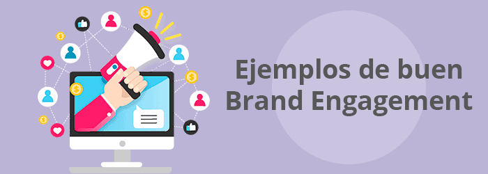 Ejemplos de empresas que ponen en práctica técnicas de Brand Engagement