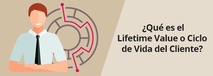 ¿Qué es el Lifetime Value o Ciclo de Vida del Cliente?